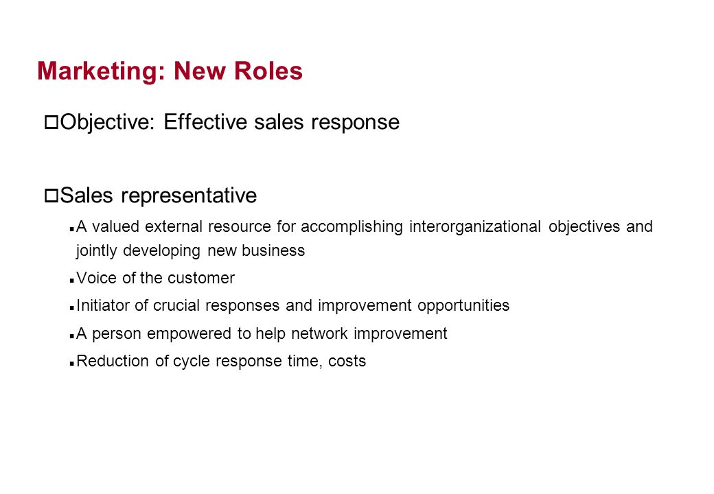 Marketing: New Roles o Objective: Effective sales response o Sales representative A valued external resource for accomplishing interorganizational objectives and jointly developing new business Voice of the customer Initiator of crucial responses and improvement opportunities A person empowered to help network improvement Reduction of cycle response time, costs