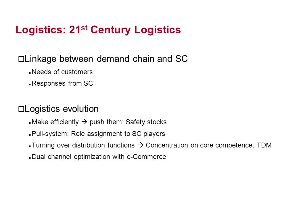 Logistics: 21 st Century Logistics o Linkage between demand chain and SC Needs of customers Responses from SC o Logistics evolution Make efficiently push them: Safety stocks Pull-system: Role assignment to SC players Turning over distribution functions Concentration on core competence: TDM Dual channel optimization with e-Commerce