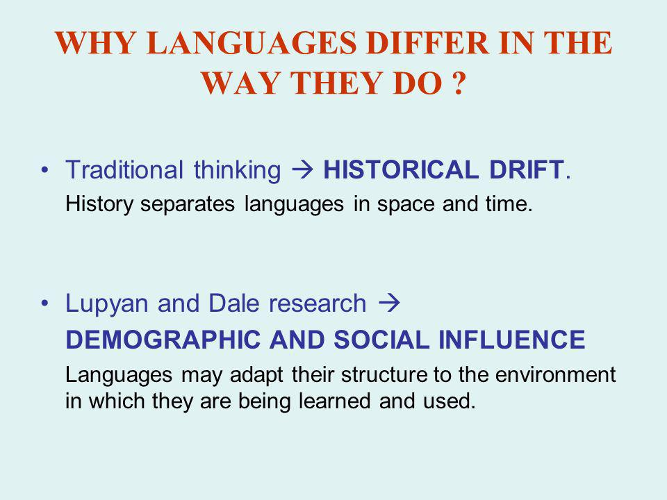 WHY LANGUAGES DIFFER IN THE WAY THEY DO ? Traditional thinking HISTORICAL DRIFT. History separates languages in space and time. Lupyan and Dale resear