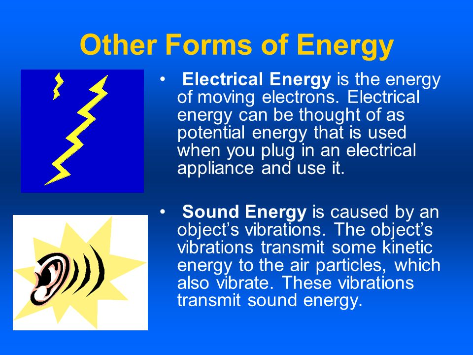 Other Forms of Energy Electrical Energy is the energy of moving electrons. Electrical energy can be thought of as potential energy that is used when y