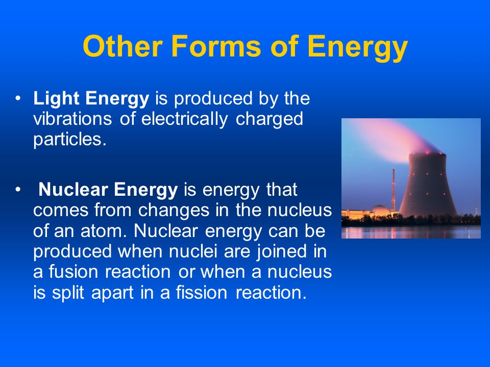 Other Forms of Energy Light Energy is produced by the vibrations of electrically charged particles. Nuclear Energy is energy that comes from changes i