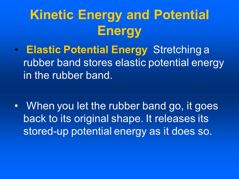 Kinetic Energy and Potential Energy Elastic Potential Energy Stretching a rubber band stores elastic potential energy in the rubber band. When you let