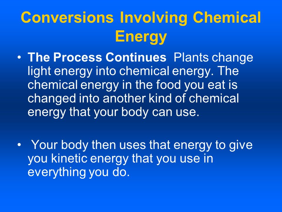Conversions Involving Chemical Energy The Process Continues Plants change light energy into chemical energy. The chemical energy in the food you eat i