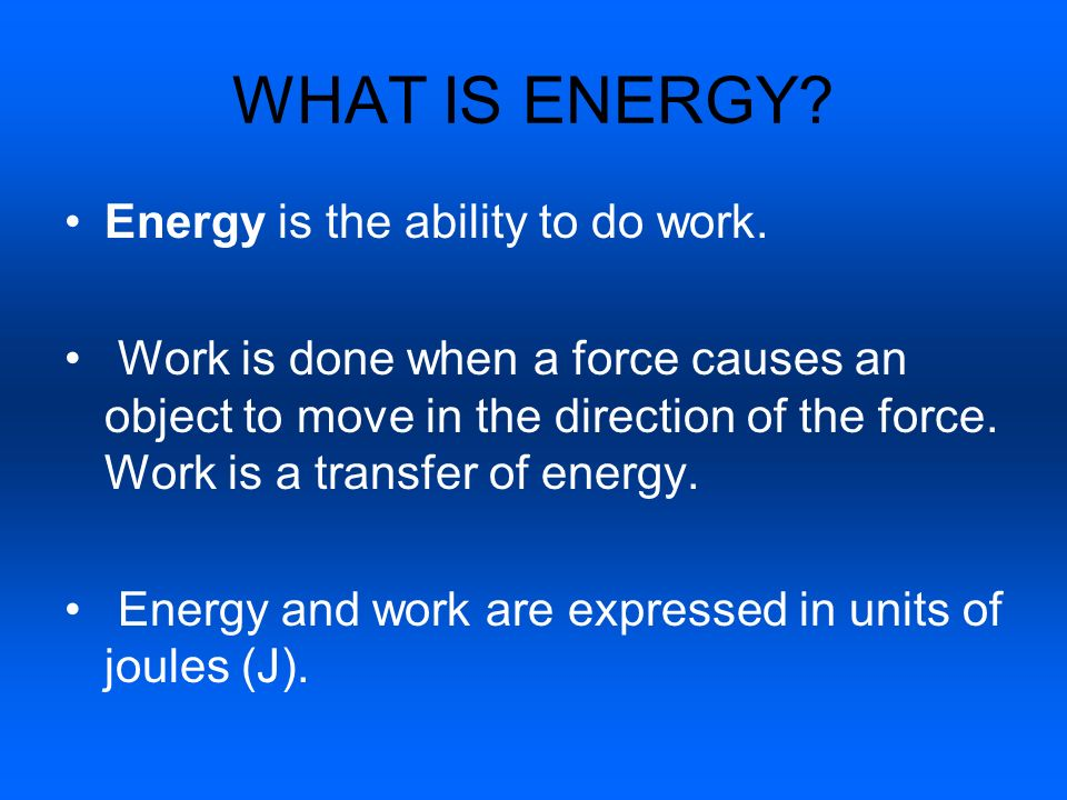 WHAT IS ENERGY? Energy is the ability to do work. Work is done when a force causes an object to move in the direction of the force. Work is a transfer