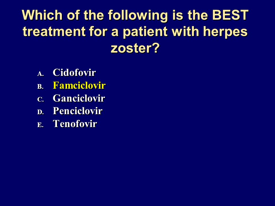 Which of the following is the BEST treatment for a patient with herpes zoster? A. Cidofovir B. Famciclovir C. Ganciclovir D. Penciclovir E. Tenofovir