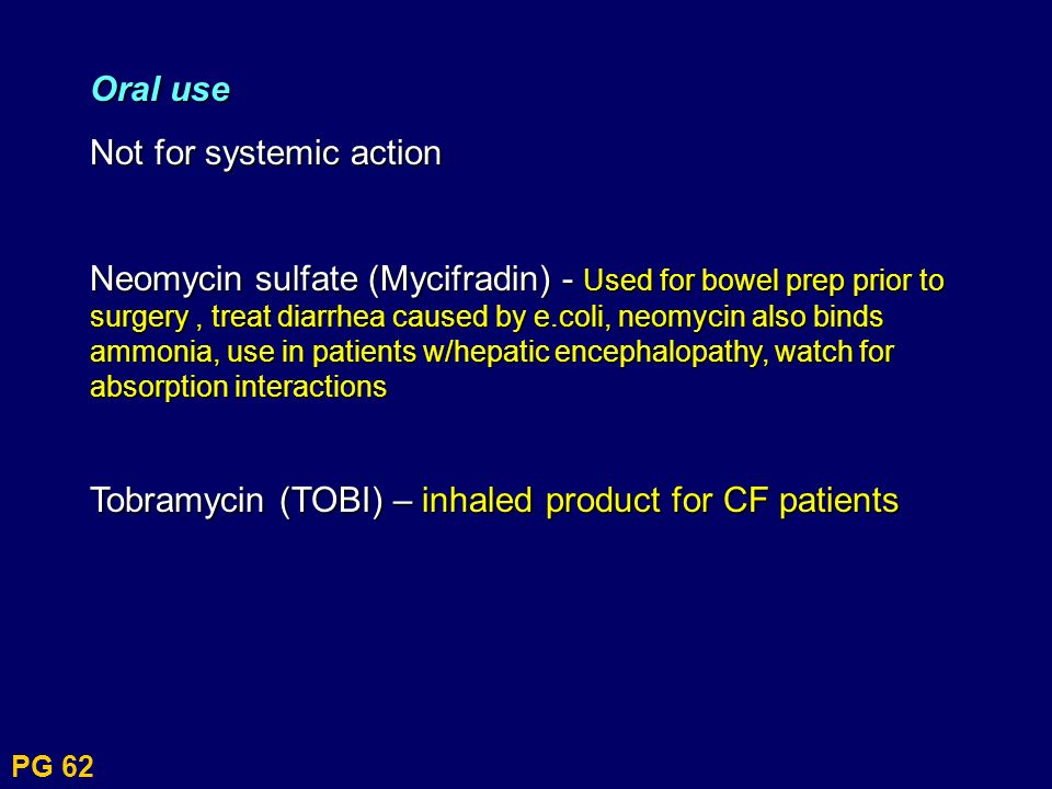 PG 62 Oral use Not for systemic action Neomycin sulfate (Mycifradin) - Used for bowel prep prior to surgery, treat diarrhea caused by e.coli, neomycin