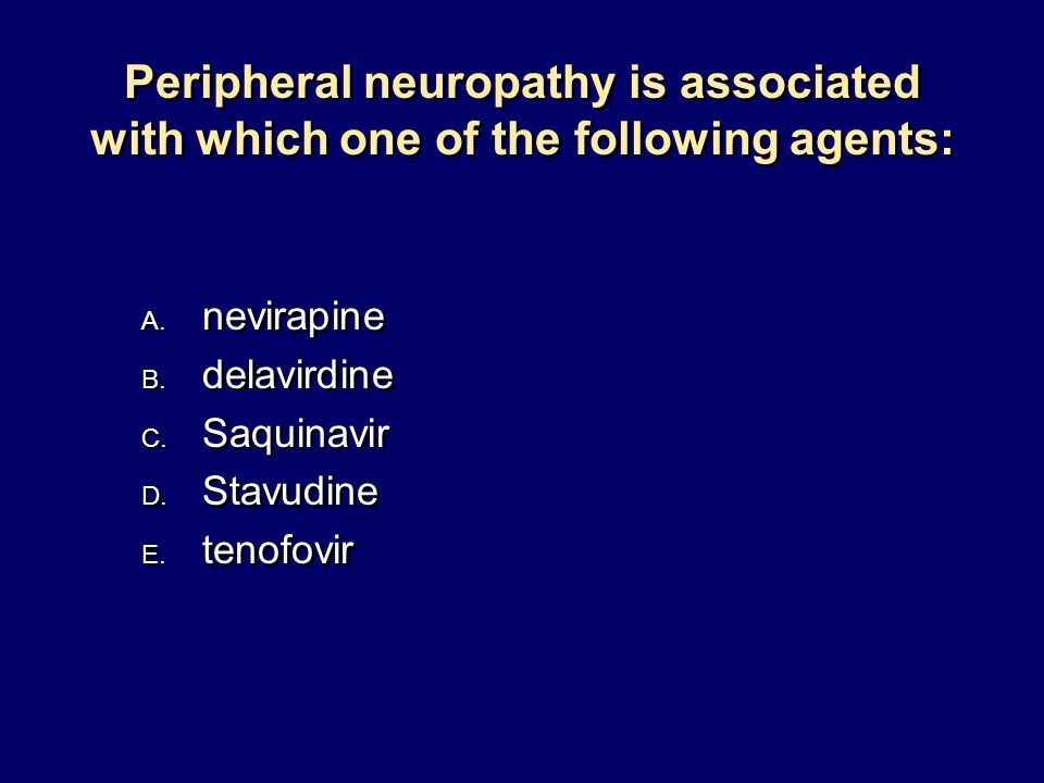 Peripheral neuropathy is associated with which one of the following agents: A. nevirapine B. delavirdine C. Saquinavir D. Stavudine E. tenofovir A. ne