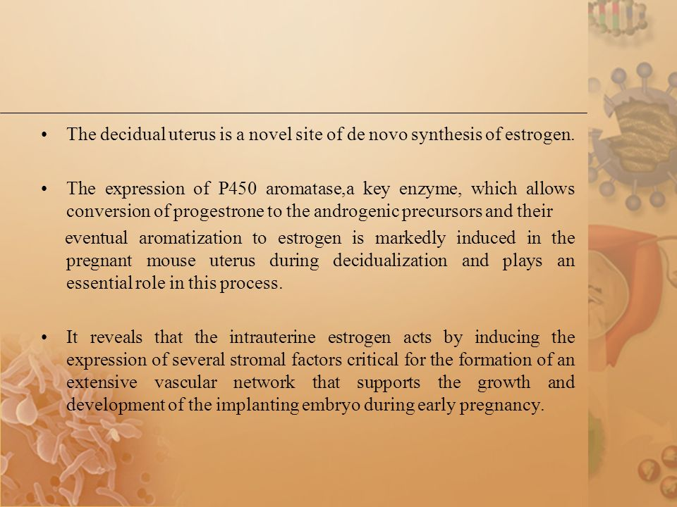 The decidual uterus is a novel site of de novo synthesis of estrogen. The expression of P450 aromatase,a key enzyme, which allows conversion of proges