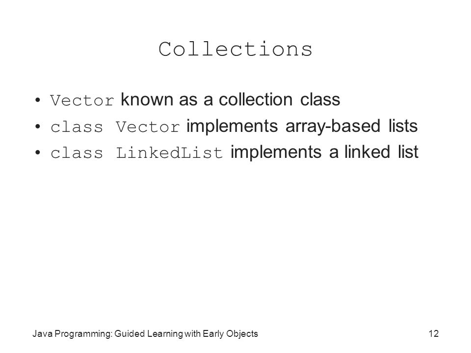 Java Programming: Guided Learning with Early Objects12 Collections Vector known as a collection class class Vector implements array-based lists class