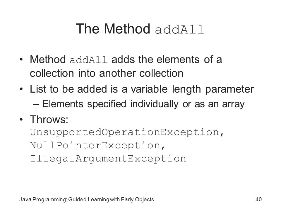 Java Programming: Guided Learning with Early Objects40 The Method addAll Method addAll adds the elements of a collection into another collection List