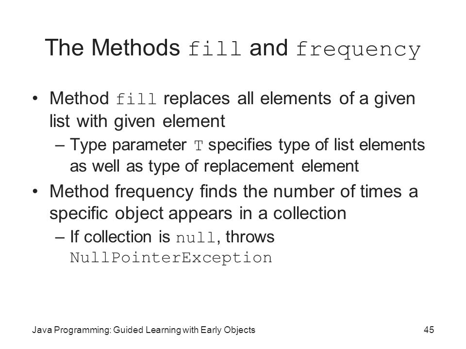 Java Programming: Guided Learning with Early Objects45 The Methods fill and frequency Method fill replaces all elements of a given list with given ele