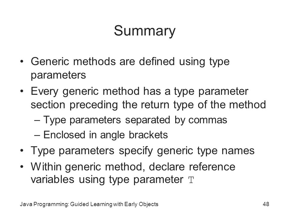 Java Programming: Guided Learning with Early Objects48 Summary Generic methods are defined using type parameters Every generic method has a type param