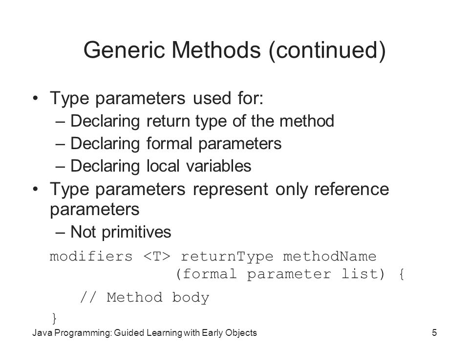 Java Programming: Guided Learning with Early Objects5 Generic Methods (continued) Type parameters used for: –Declaring return type of the method –Decl