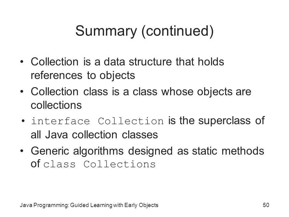 Java Programming: Guided Learning with Early Objects50 Summary (continued) Collection is a data structure that holds references to objects Collection