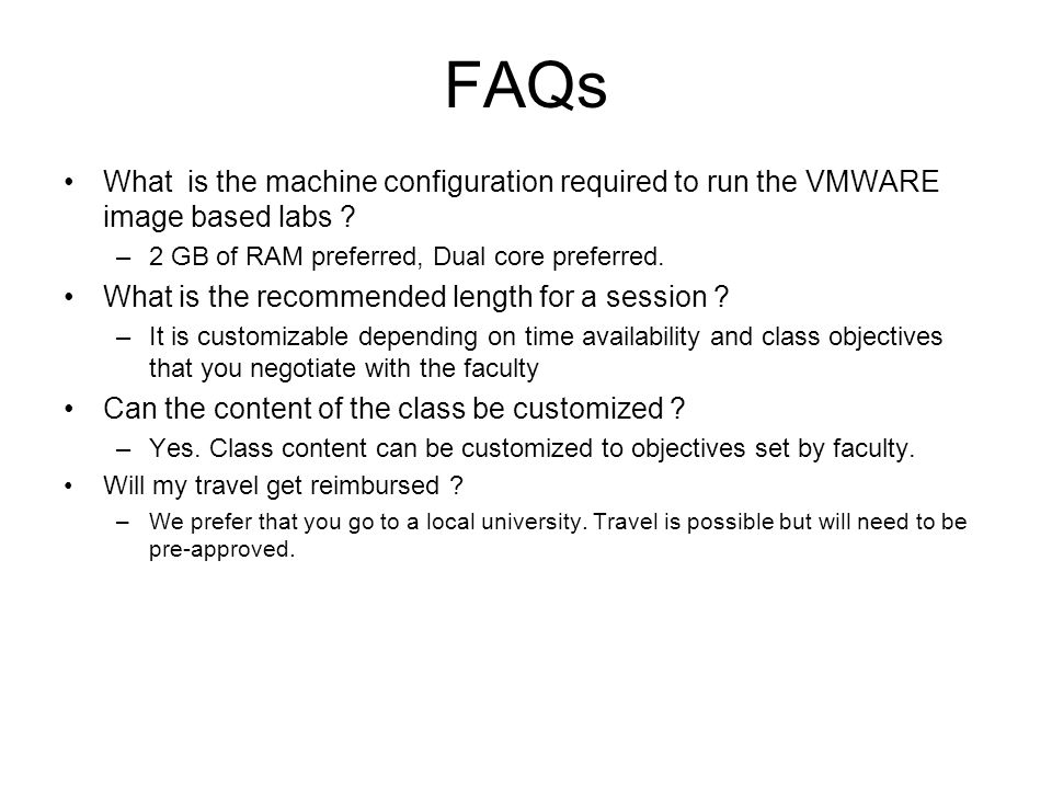 FAQs What is the machine configuration required to run the VMWARE image based labs ? –2 GB of RAM preferred, Dual core preferred. What is the recommen