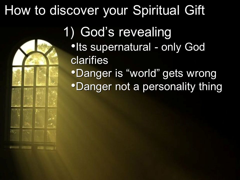 1) Gods revealing How to discover your Spiritual Gift Its supernatural - only God clarifies Its supernatural - only God clarifies Danger is world gets wrong Danger is world gets wrong Danger not a personality thing Danger not a personality thing