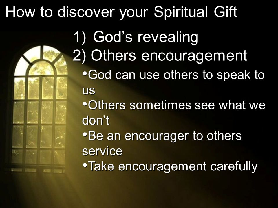 1) Gods revealing 2) Others encouragement How to discover your Spiritual Gift God can use others to speak to us God can use others to speak to us Others sometimes see what we dont Others sometimes see what we dont Be an encourager to others service Be an encourager to others service Take encouragement carefully Take encouragement carefully