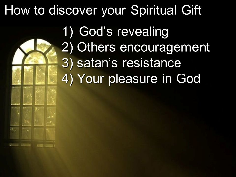 1) Gods revealing 2) Others encouragement 3) satans resistance 4) Your pleasure in God How to discover your Spiritual Gift