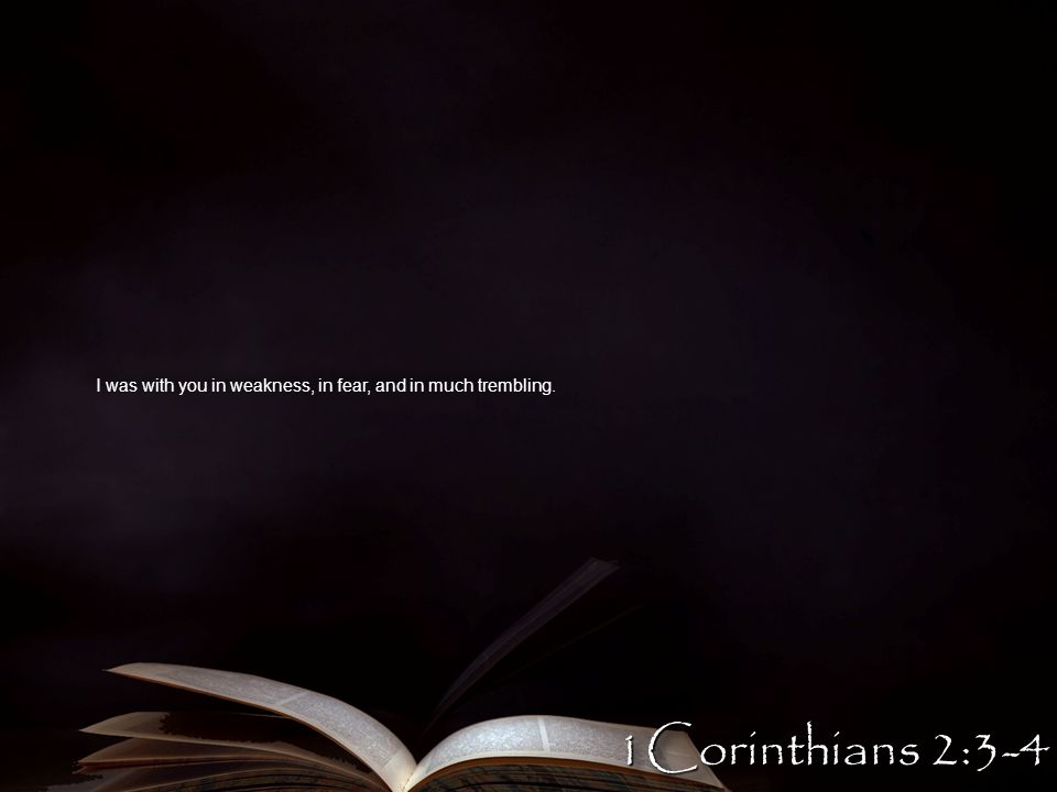 I was with you in weakness, in fear, and in much trembling. 1Corinthians 2:3-4