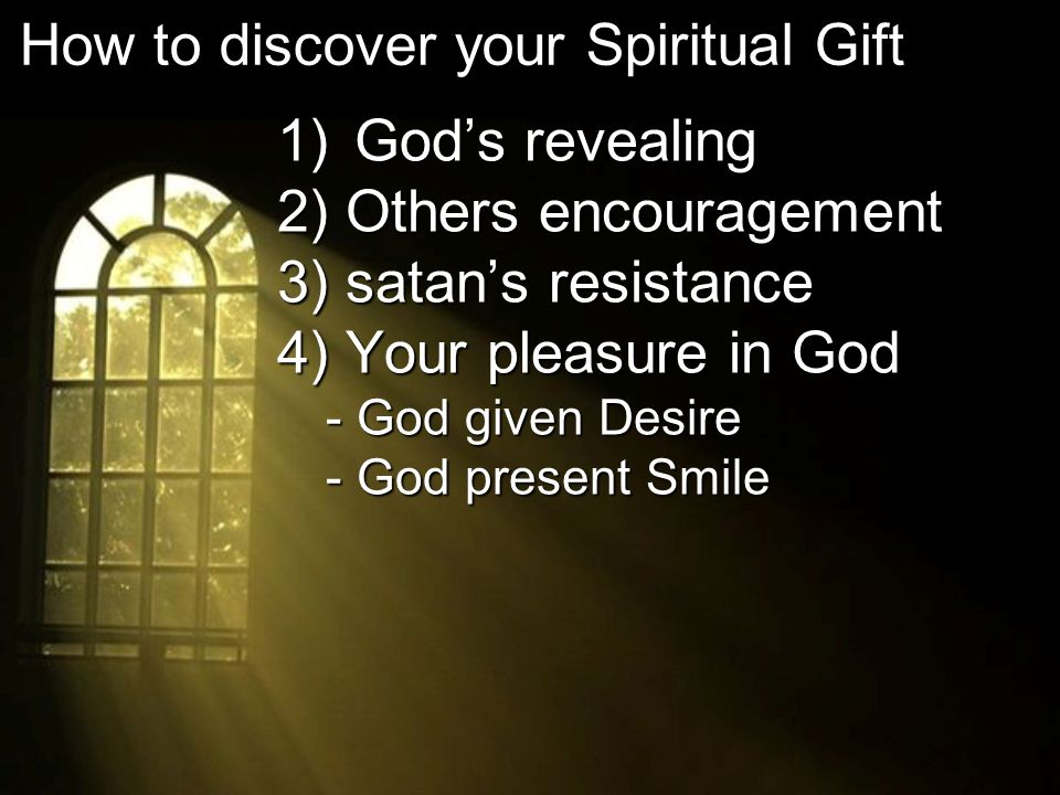 1) Gods revealing 2) Others encouragement 3) satans resistance 4) Your pleasure in God - God given Desire - God present Smile How to discover your Spiritual Gift