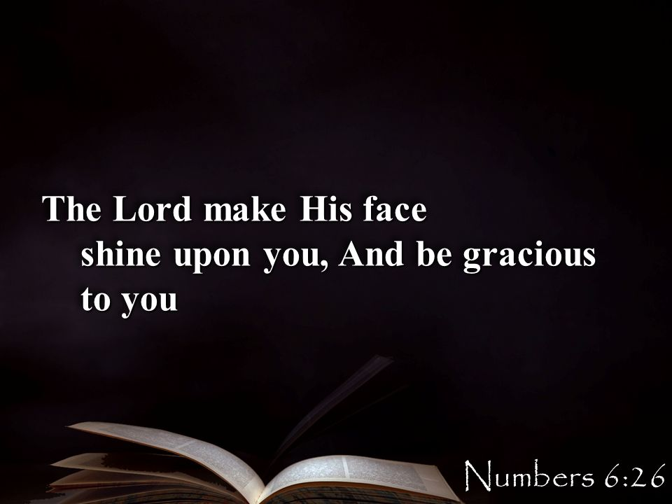 The Lord make His face shine upon you, And be gracious to you The Lord make His face shine upon you, And be gracious to you Numbers 6:26