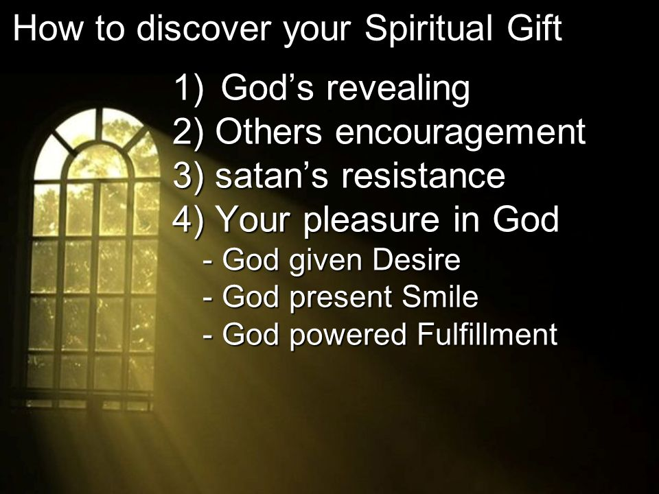 1) Gods revealing 2) Others encouragement 3) satans resistance 4) Your pleasure in God - God given Desire - God present Smile - God powered Fulfillment How to discover your Spiritual Gift