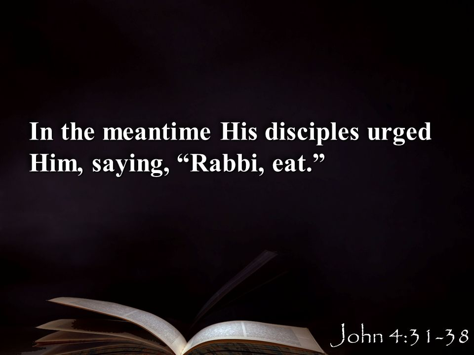 In the meantime His disciples urged Him, saying, Rabbi, eat. John 4:31-38