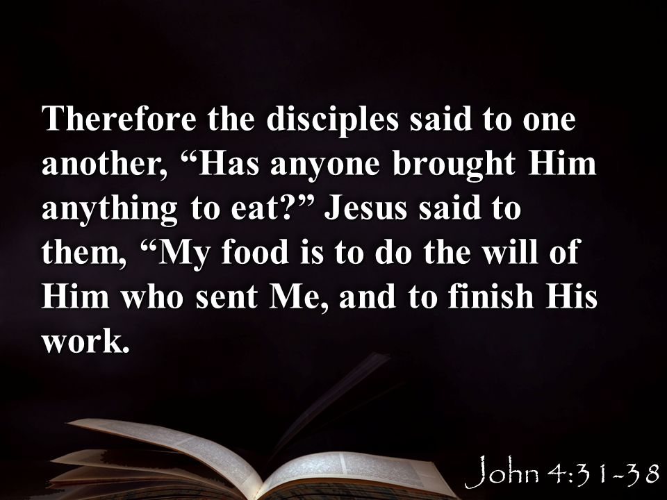 Therefore the disciples said to one another, Has anyone brought Him anything to eat.
