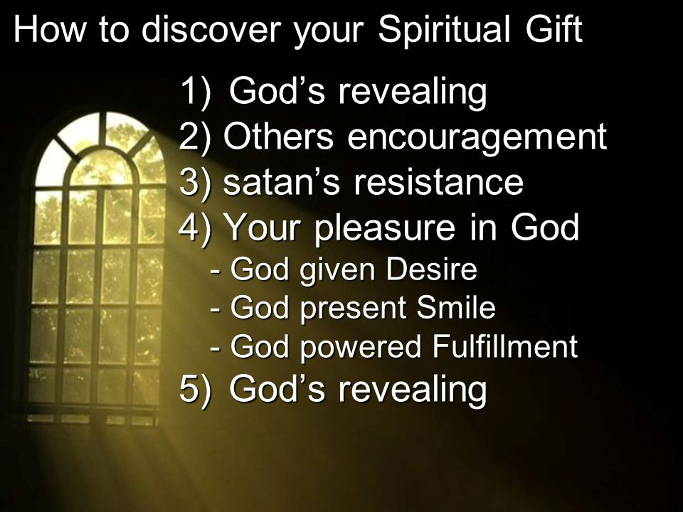1) Gods revealing 2) Others encouragement 3) satans resistance 4) Your pleasure in God - God given Desire - God present Smile - God powered Fulfillment 5) Gods revealing How to discover your Spiritual Gift