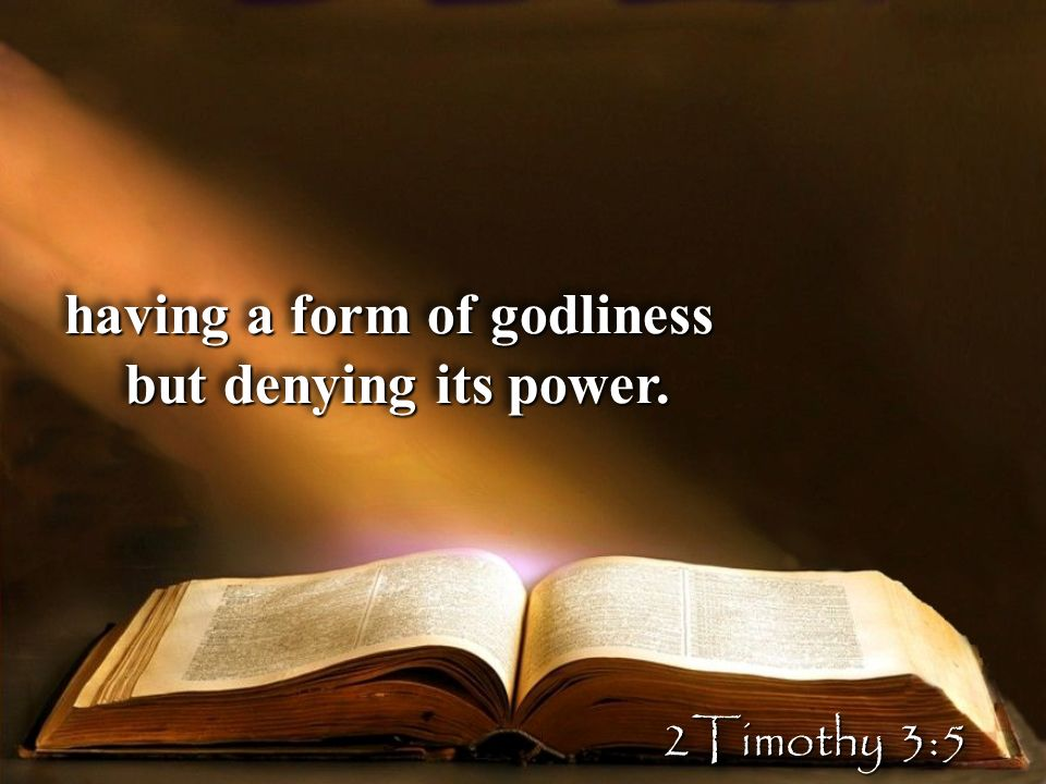 having a form of godliness but denying its power. having a form of godliness but denying its power.