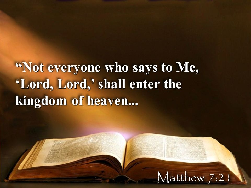 Not everyone who says to Me, Lord, Lord, shall enter the kingdom of heaven... Matthew 7:21
