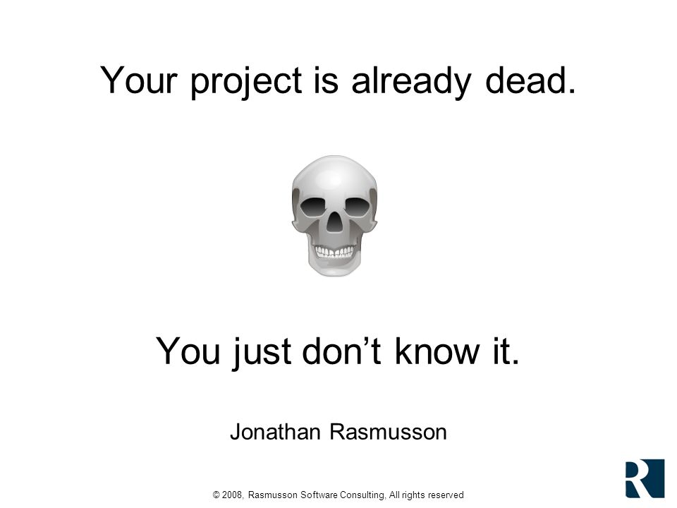 © 2008, Rasmusson Software Consulting, All rights reserved Your project is already dead. You just dont know it. Jonathan Rasmusson