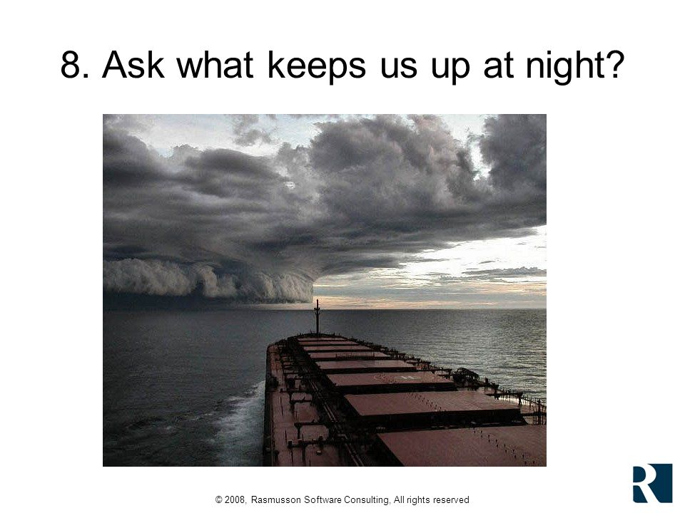 © 2008, Rasmusson Software Consulting, All rights reserved 8. Ask what keeps us up at night?