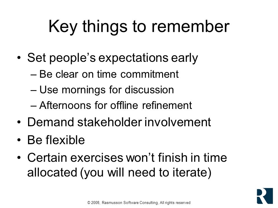 © 2008, Rasmusson Software Consulting, All rights reserved Key things to remember Set peoples expectations early –Be clear on time commitment –Use mor
