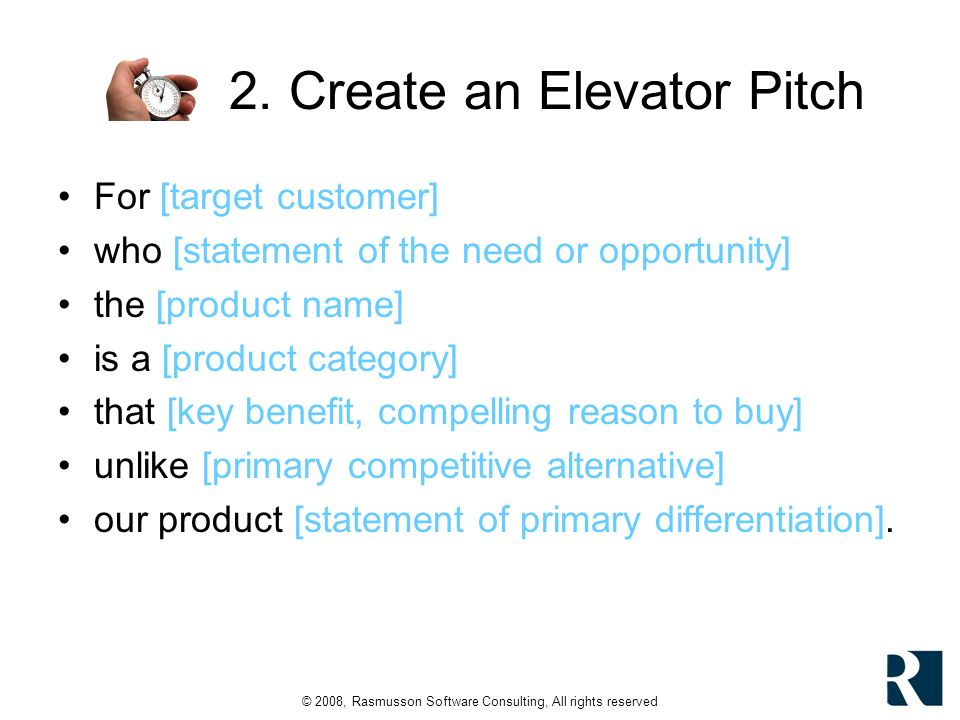 © 2008, Rasmusson Software Consulting, All rights reserved 2. Create an Elevator Pitch For [target customer] who [statement of the need or opportunity