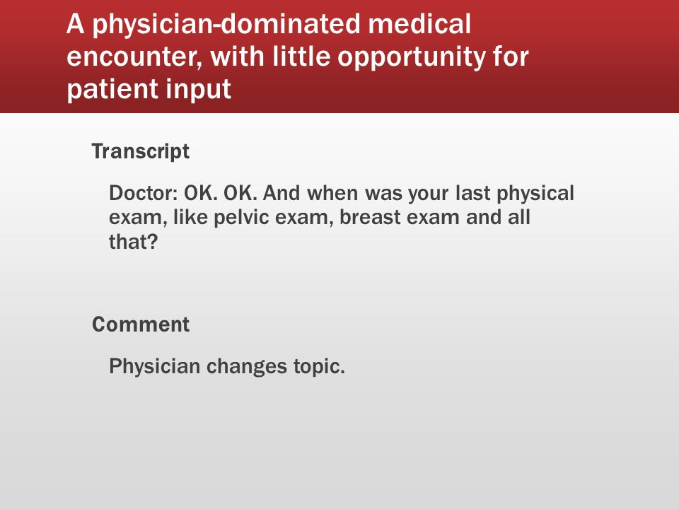 A physician-dominated medical encounter, with little opportunity for patient input Transcript Doctor: OK.