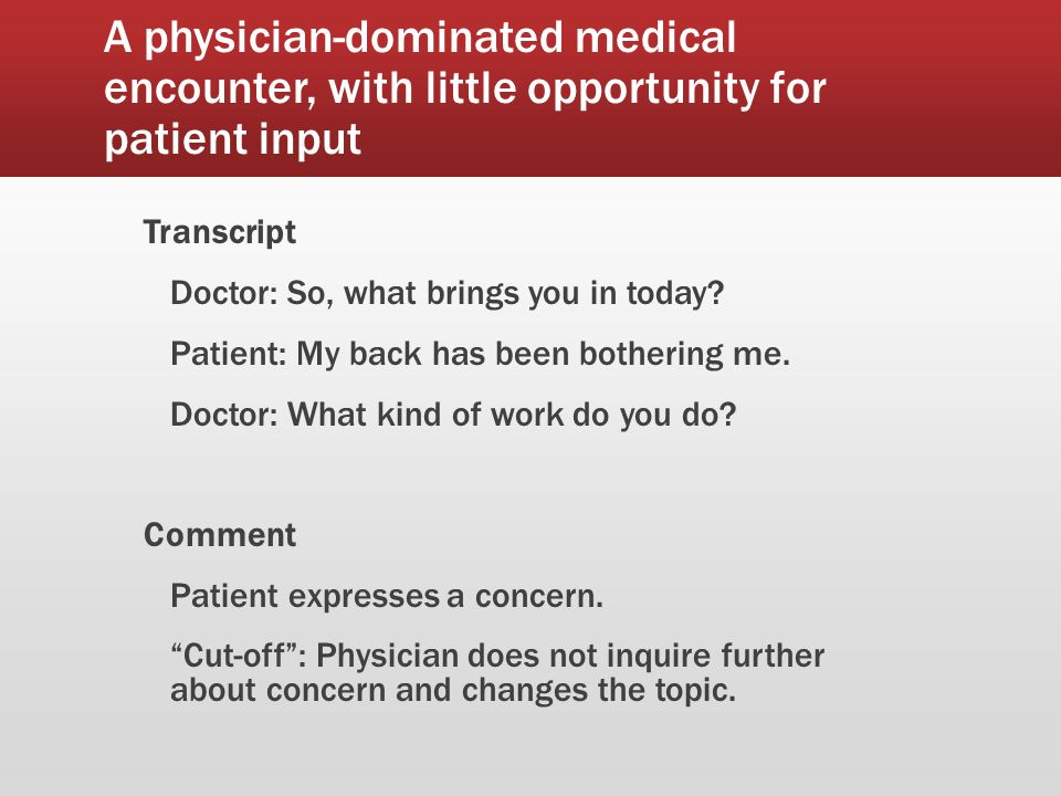A physician-dominated medical encounter, with little opportunity for patient input Transcript Patient: Um, well, I was an administrative assistant as of the beginning of January, but I got laid off, so – Doctor: So, recently laid off.