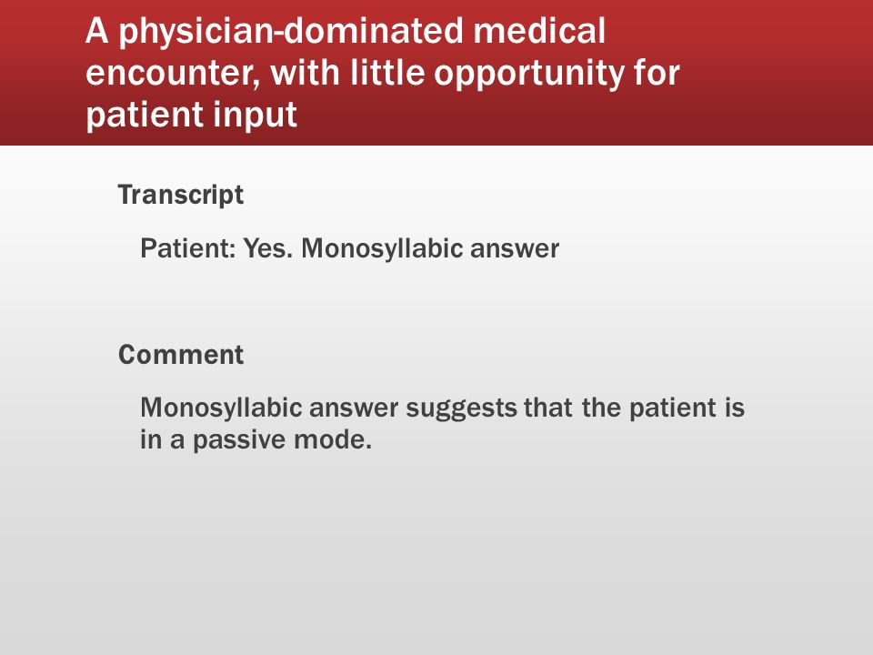 A physician-dominated medical encounter, with little opportunity for patient input Transcript Patient: Yes.