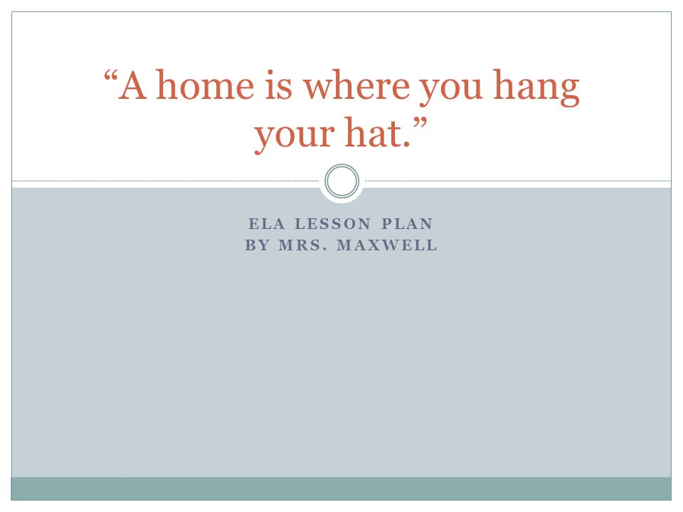 ELA LESSON PLAN BY MRS. MAXWELL A home is where you hang your hat.