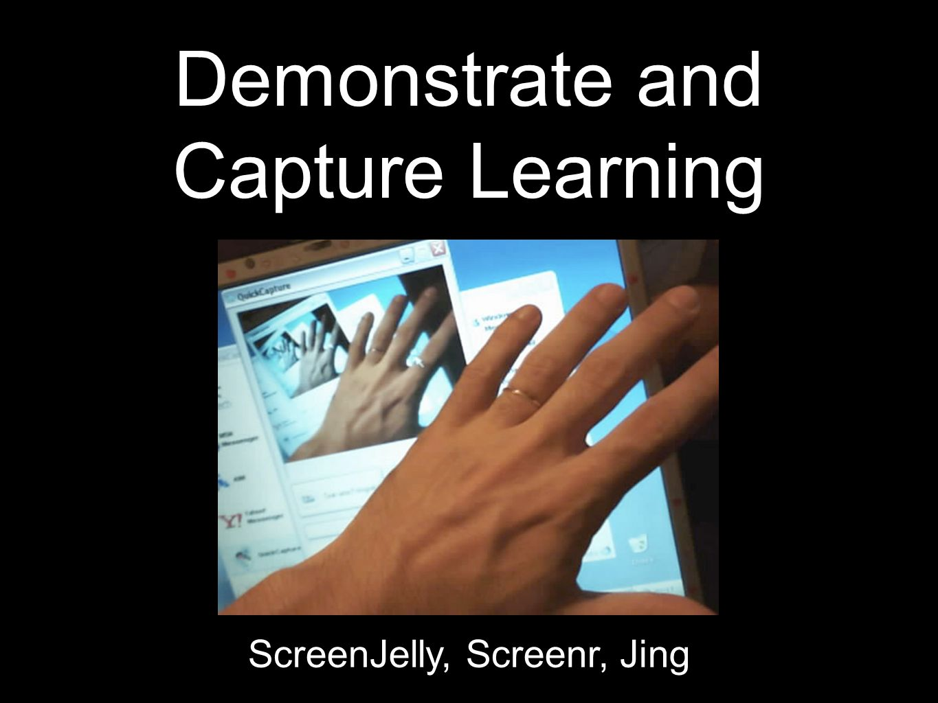 Demonstrate and Capture Learning ScreenJelly, Screenr, Jing