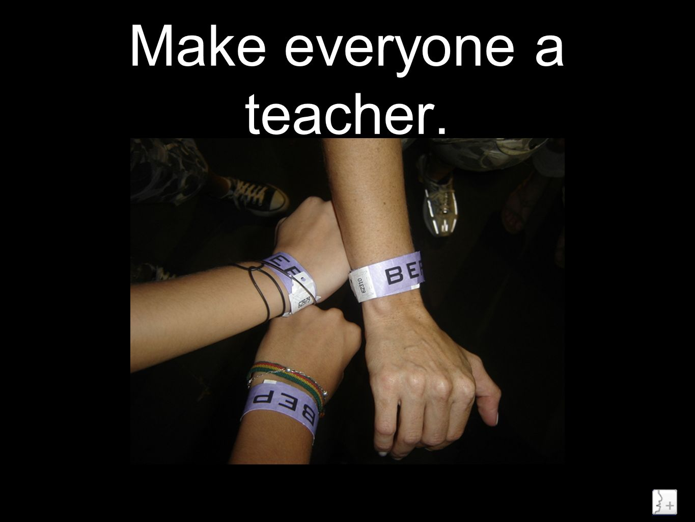 Make everyone a teacher.