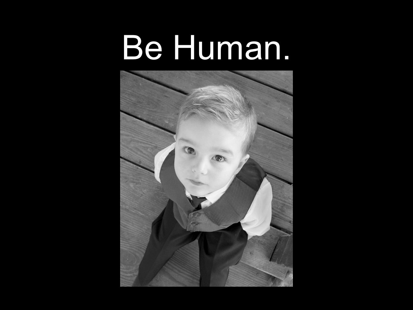 Be Human.