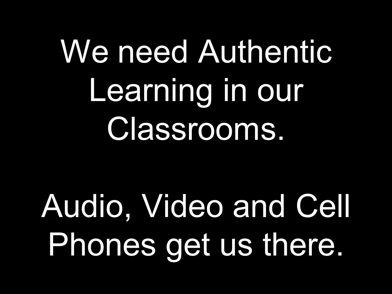 We need Authentic Learning in our Classrooms. Audio, Video and Cell Phones get us there.
