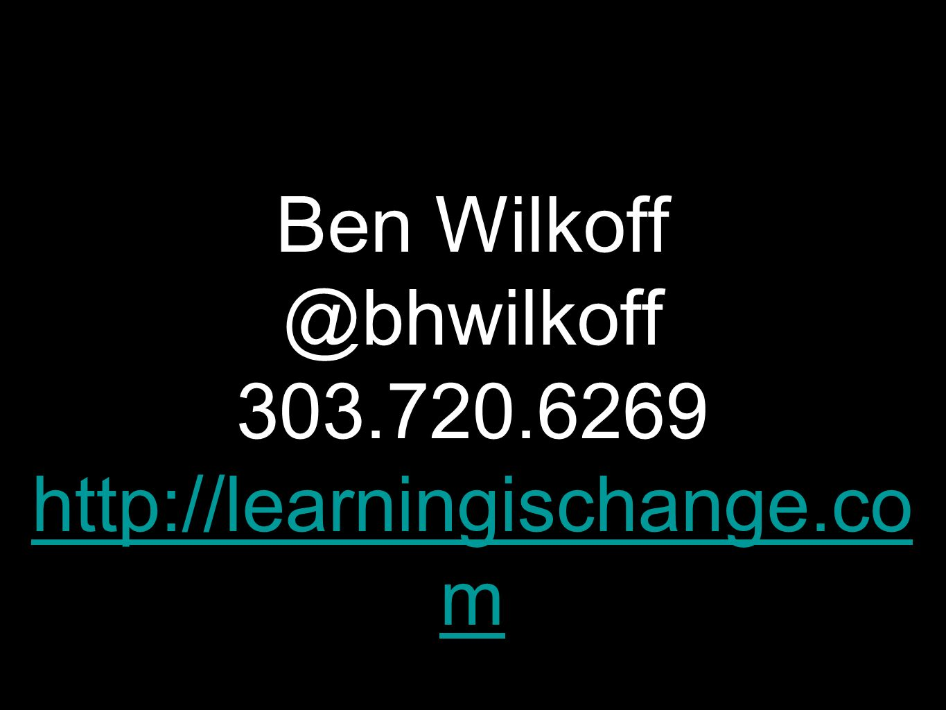 Ben Wilkoff @bhwilkoff 303.720.6269 http://learningischange.co m http://learningischange.co m