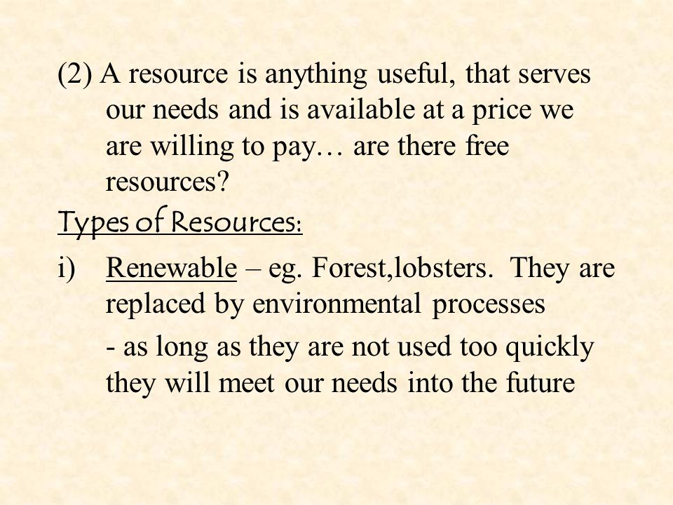 (2) A resource is anything useful, that serves our needs and is available at a price we are willing to pay… are there free resources.