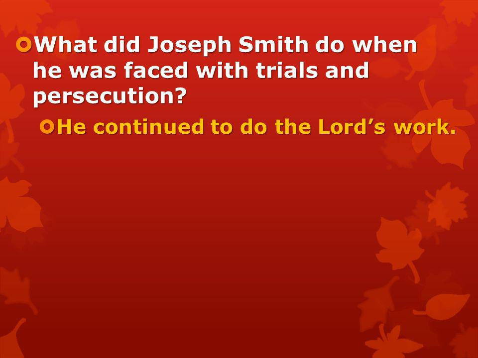What did Joseph Smith do when he was faced with trials and persecution? What did Joseph Smith do when he was faced with trials and persecution?