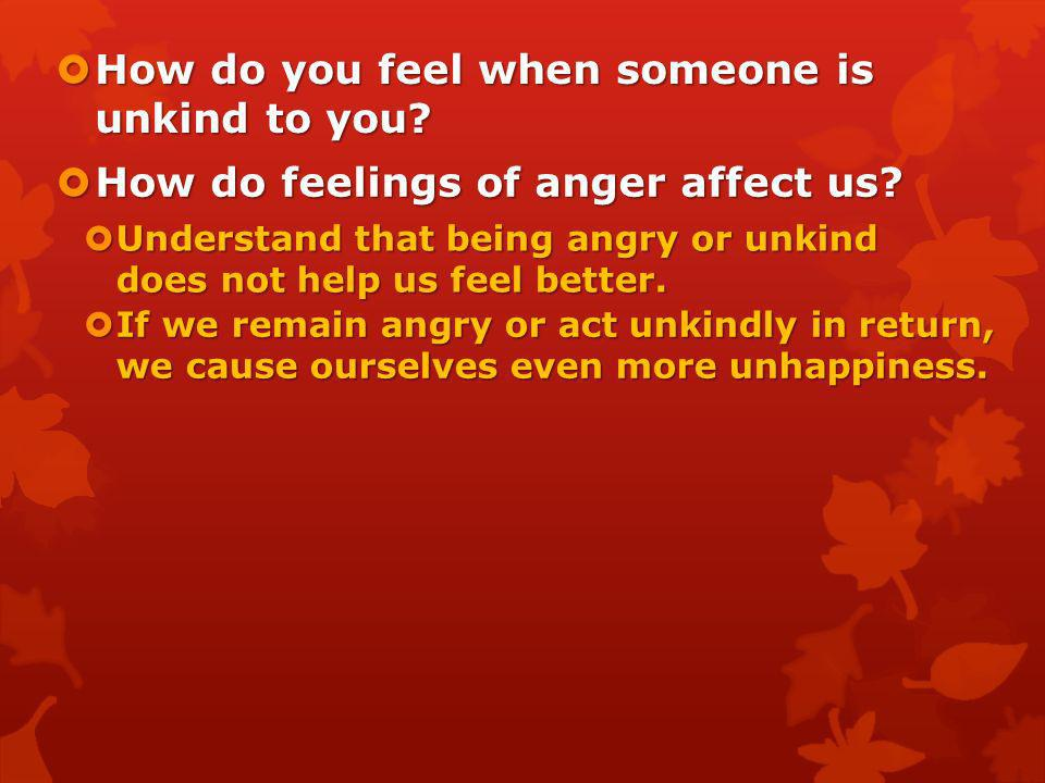 How do you feel when someone is unkind to you? How do you feel when someone is unkind to you? How do feelings of anger affect us? How do feelings of a