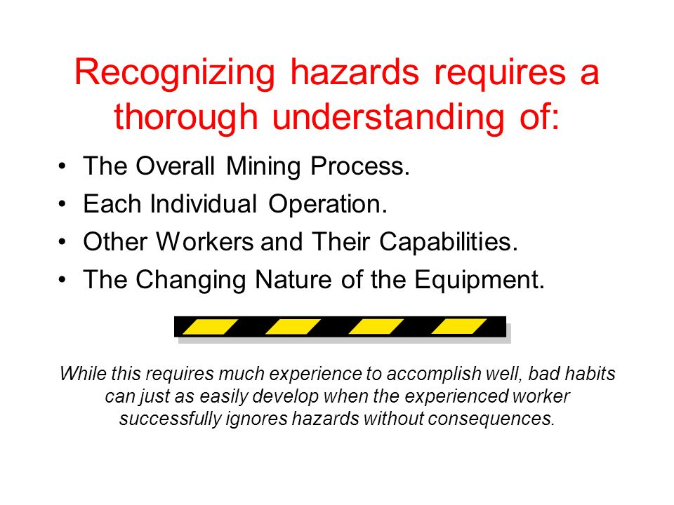 Recognizing hazards requires a thorough understanding of: The Overall Mining Process. Each Individual Operation. Other Workers and Their Capabilities.