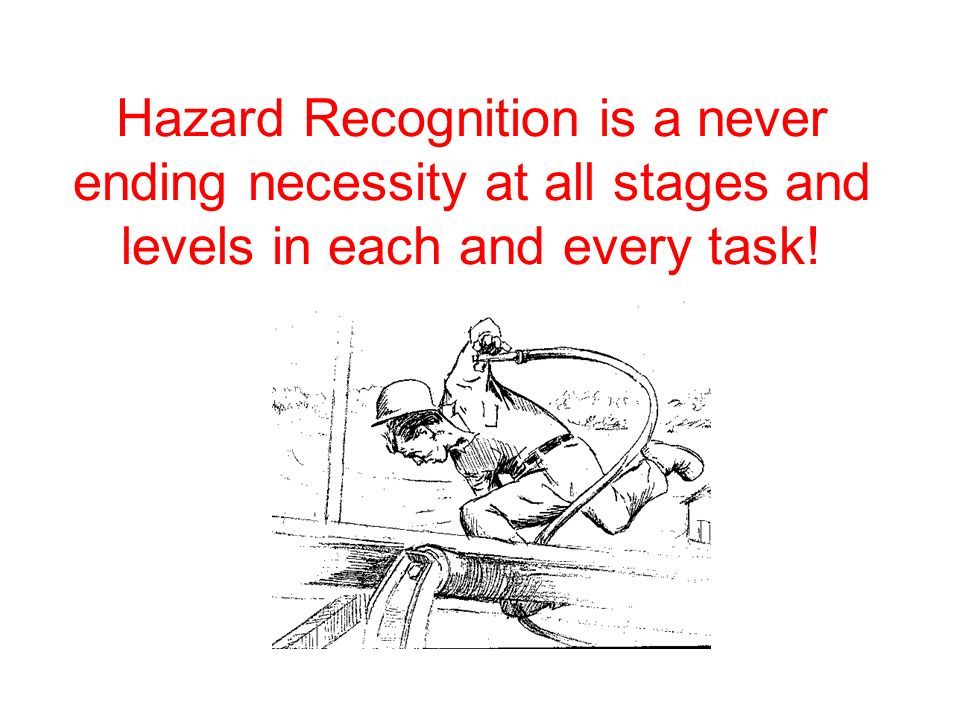 Hazard Recognition is a never ending necessity at all stages and levels in each and every task!