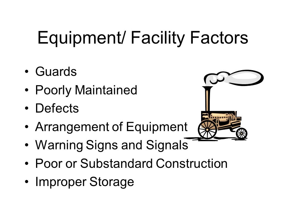 Equipment/ Facility Factors Guards Poorly Maintained Defects Arrangement of Equipment Warning Signs and Signals Poor or Substandard Construction Impro